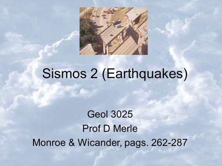 Monroe & Wicander, pags. 262-287 Sismos 2 (Earthquakes) Geol 3025 Prof D Merle Monroe & Wicander, pags. 262-287.