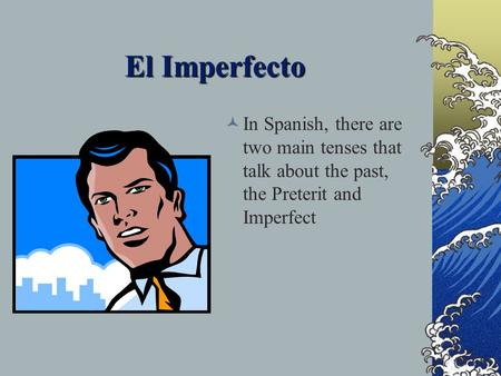El Imperfecto In Spanish, there are two main tenses that talk about the past, the Preterit and Imperfect.
