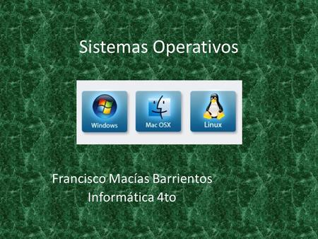Sistemas Operativos Francisco Macías Barrientos Informática 4to.