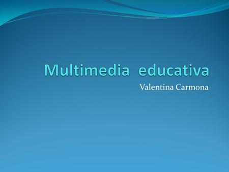 Multimedia educativa Valentina Carmona.