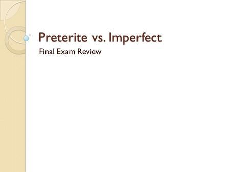 Preterite vs. Imperfect Final Exam Review. Rules for Regular Verbs Drop infinitive ending (Do not change the stem) Add on corresponding preterite ending.