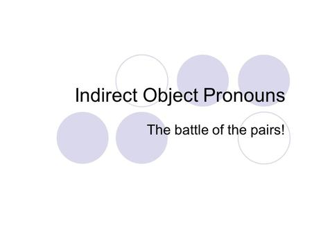 Indirect Object Pronouns The battle of the pairs!.