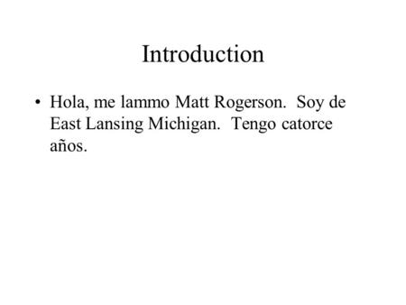 Introduction Hola, me lammo Matt Rogerson. Soy de East Lansing Michigan. Tengo catorce años.