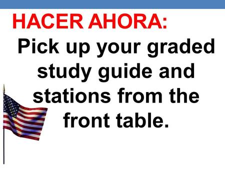 HACER AHORA: Pick up your graded study guide and stations from the front table.