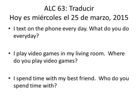 ALC 63: Traducir Hoy es miércoles el 25 de marzo, 2015 I text on the phone every day. What do you do everyday? I play video games in my living room. Where.