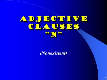"1 Adjective Clauses ""N"" ""N"" (Nonexistent) 2 El presente del subjuntivo: N Antecedent: Noun (person/thing) in first clause Adjective Clause: Subordinate."