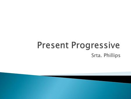Srta. Phillips.  You use the present progressive tense in Spanish to express an action in progress, an action that is currently taking place.