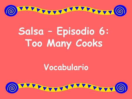 Salsa – Episodio 6: Too Many Cooks Vocabulario. For use at home: You may want to print out the powerpoint slides on cardstock to create vocabulary flashcards.