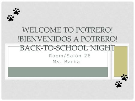 El Room/Salón 26 Ms. Barba WELCOME TO POTRERO! !BIENVENIDOS A POTRERO! BACK-TO-SCHOOL NIGHT.