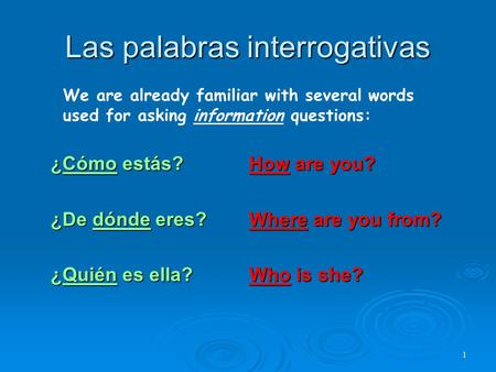 Las palabras interrogativas ¿Cómo estás?How are you? ¿De dónde eres?Where are you from? ¿Quién es ella?Who is she? 1 We are already familiar with several.