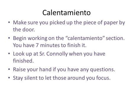 "Calentamiento Make sure you picked up the piece of paper by the door. Begin working on the ""calentamiento"" section. You have 7 minutes to finish it. Look."