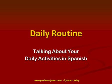 Www.professorjason.com © jason r. jolley Daily Routine Talking About Your Daily Activities in Spanish.