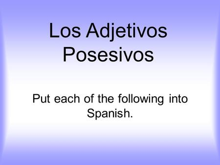 Put each of the following into Spanish. Los Adjetivos Posesivos.