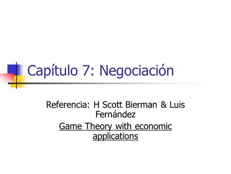 Capítulo 7: Negociación Referencia: H Scott Bierman & Luis Fernández Game Theory with economic applications.