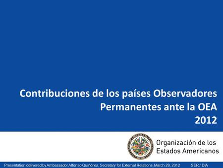 Presentation delivered by Ambassador Alfonso Quiñónez, Secretary for External Relations, March 28, 2012 SER / DIA Contribuciones de los países Observadores.