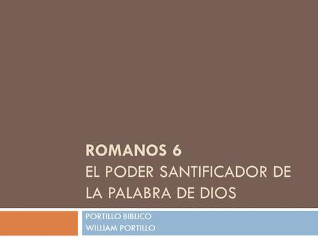 ROMANOS 6 EL PODER SANTIFICADOR DE LA PALABRA DE DIOS PORTILLO BIBLICO WILLIAM PORTILLO.