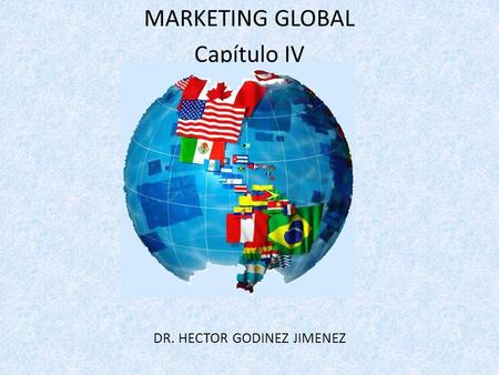 MARKETING GLOBAL Capítulo IV DR. HECTOR GODINEZ JIMENEZ.