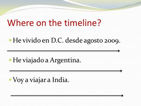 Where on the timeline? He vivido en D.C. desde agosto 2009. He viajado a Argentina. Voy a viajar a India.