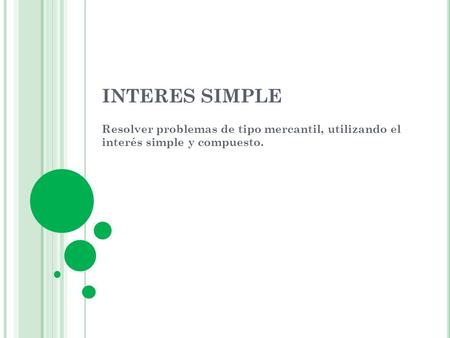 INTERES SIMPLE Resolver problemas de tipo mercantil, utilizando el interés simple y compuesto.