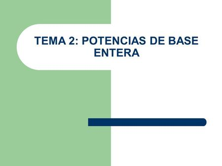 TEMA 2: POTENCIAS DE BASE ENTERA