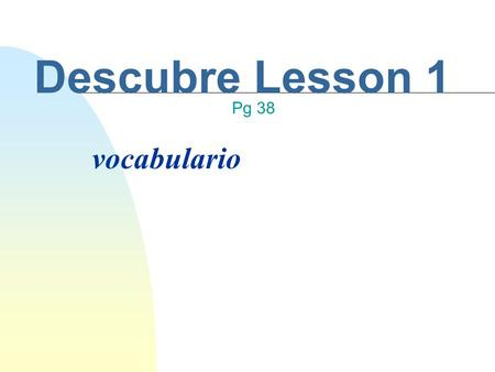 Descubre Lesson 1 vocabulario Pg 38 Standard and Objective Standard 1.2: Students understand and interpret written and spoken language on a variety of.