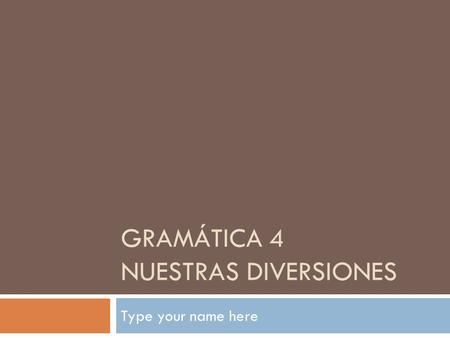 GRAMÁTICA 4 NUESTRAS DIVERSIONES Type your name here.