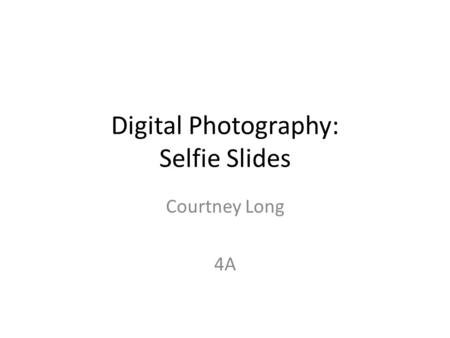 Digital Photography: Selfie Slides Courtney Long 4A.