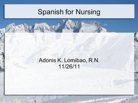 Spanish for Nursing Adonis K. Lomibao, R.N. 11/26/11.