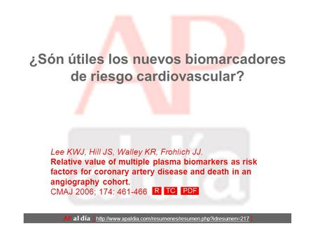 ¿Són útiles los nuevos biomarcadores de riesgo cardiovascular? Lee KWJ, Hill JS, Walley KR, Frohlich JJ. Relative value of multiple plasma biomarkers.