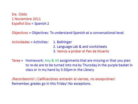 Sra. Oddo 1 Noviembre 2011 Español Dos = Spanish 2 Objectivos = Objectives: To understand Spanish at a conversational level. Actividades = Activities: