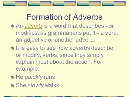 Formation of Adverbs An adverb is a word that describes - or modifies, as grammarians put it - a verb, an adjective or another adverb.adverb It is easy.