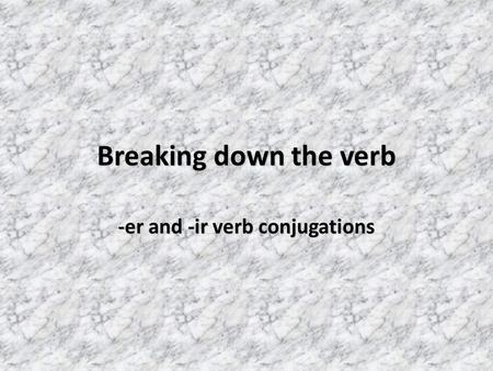 Breaking down the verb -er and -ir verb conjugations.