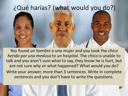 ¿Qué harías? (what would you do?) You found un hombre o una mujer and you took the chico herido por una medusa to un hospital. The chico is unable to talk.