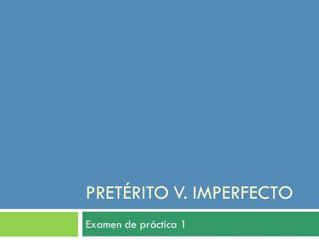 PRETÉRITO V. IMPERFECTO Examen de práctica 1. Gramática. Preterite Imperfect  Beginning or end of action.  Clear ending point- over and done with. 