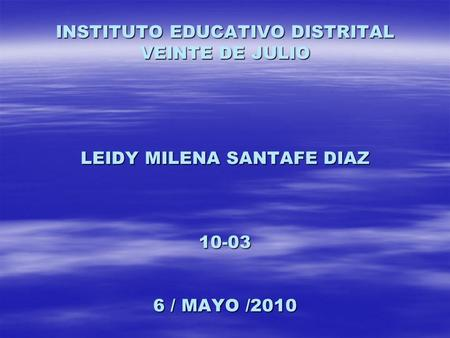 INSTITUTO EDUCATIVO DISTRITAL VEINTE DE JULIO LEIDY MILENA SANTAFE DIAZ 10-03 6 / MAYO /2010.