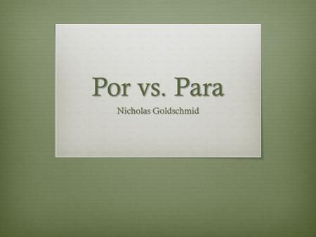 "Por vs. Para Nicholas Goldschmid. Learning ""Para"" Uses of ""Para""  Destination (toward)  Deadline (by; for)  Goal [para + infinitive]  Purpose [para."