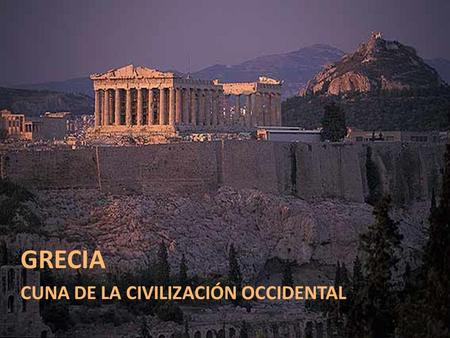 GRECIA CUNA DE LA CIVILIZACIÓN OCCIDENTAL.