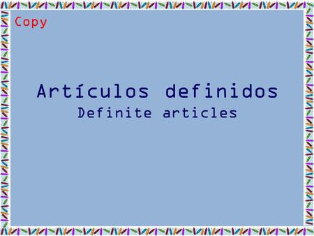 Artículos definidos Definite articles Copy. Definite articles In Spanish, the definite article has 4 forms, depending on whether the noun is masculine,