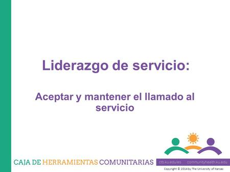 Copyright © 2014 by The University of Kansas Aceptar y mantener el llamado al servicio Liderazgo de servicio: