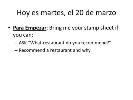 "Hoy es martes, el 20 de marzo Para Empezar: Bring me your stamp sheet if you can: – ASK ""What restaurant do you recommend?"" – Recommend a restaurant and."