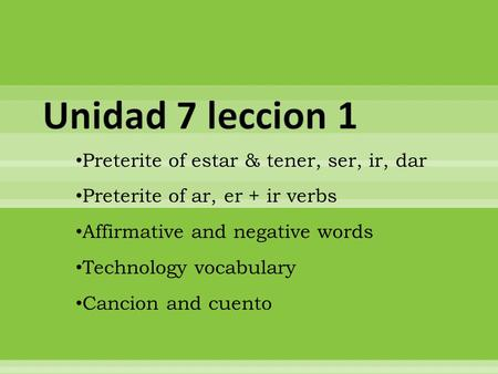 Preterite of estar & tener, ser, ir, dar Preterite of ar, er + ir verbs Affirmative and negative words Technology vocabulary Cancion and cuento.