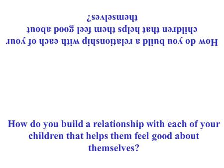 How do you build a relationship with each of your children that helps them feel good about themselves?