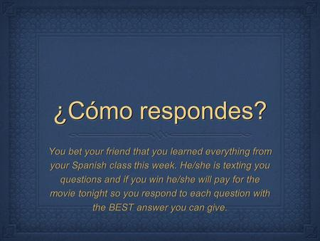 ¿Cómo respondes? You bet your friend that you learned everything from your Spanish class this week. He/she is texting you questions and if you win he/she.