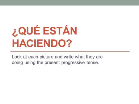¿QUÉ ESTÁN HACIENDO? Look at each picture and write what they are doing using the present progressive tense.