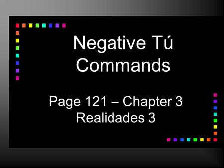 Negative Tú Commands Page 121 – Chapter 3 Realidades 3.