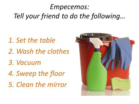 Empecemos: Tell your friend to do the following… 1.Set the table 2.Wash the clothes 3.Vacuum 4.Sweep the floor 5.Clean the mirror.