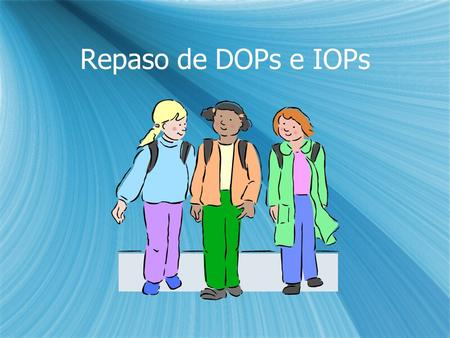 "Repaso de DOPs e IOPs. D.O.P. review  Is ""os"" a DOP?  Is ""se"" a DOP?  Is ""la"" a DOP?  Is ""las"" a DOP?  Is ""le"" a DOP?  Is ""nos"" a DOP?  Is ""lo"""