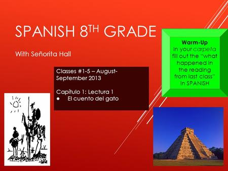 SPANISH 8 TH GRADE With Señorita Hall Classes #1-5 – August- September 2013 Capítulo 1: Lectura 1 ● El cuento del gato Warm-Up In your carpeta fill out.