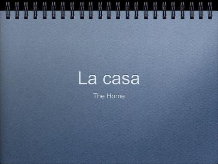La casa The Home. Objectives Identify and define residential vocabulary. Use residential vocabulary in conversation about daily life.
