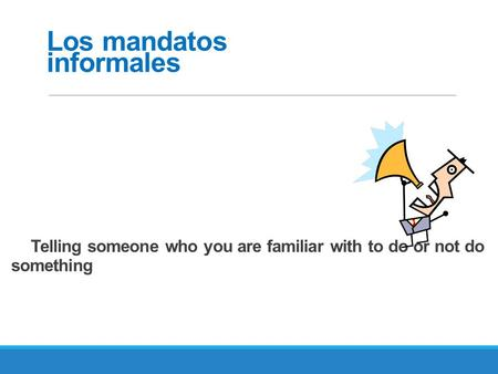 Telling someone who you are familiar with to do or not do something Los mandatos informales.